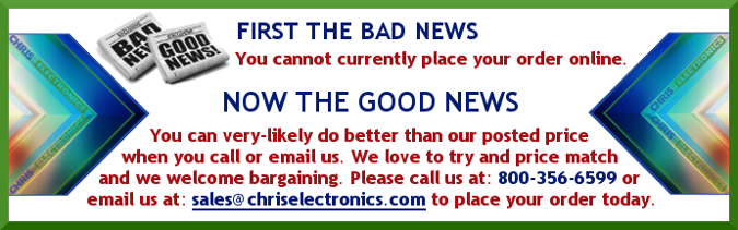 We apologize for the inconvenience as our order processing is temporarily unavailable. To place an order, please call us at: 800-356-6599 or email us at sales@chriselectronics.com